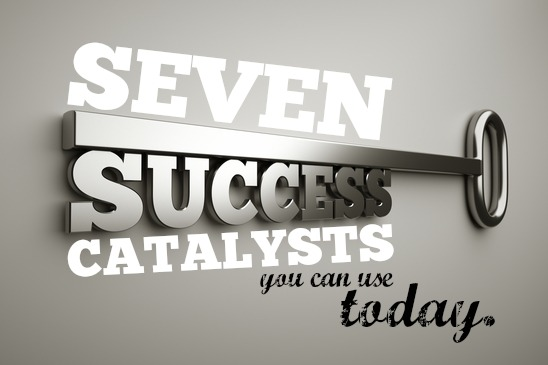 Seven Success Catalysts You Can Use Today