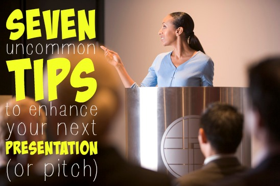 7 Uncommon Tips To Enhance Your Next Presentation or Pitch