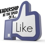 LEADERSHIP AT THE SPEED OF A FACEBOOK LIKE