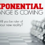 EXPONENTIAL CHANGE IS COMING, WILL YOU BE RULER OF YOUR NEW REALITY?
