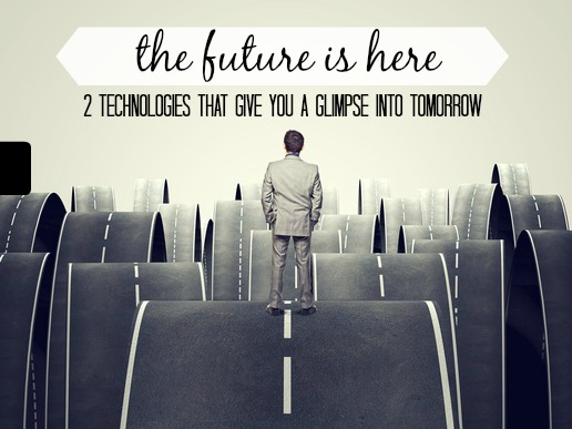 The Future Is Here. 2 Technologies That Give You A Glimpse Into Tomorrow