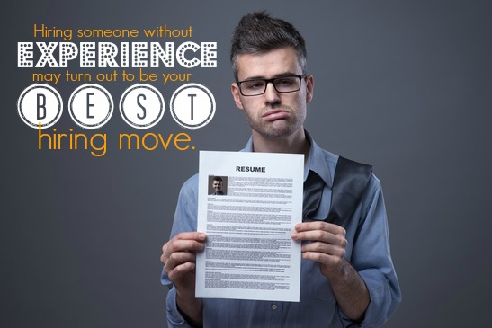Hiring Someone Without Experience May Turn Out To Be Your Best Hiring Move