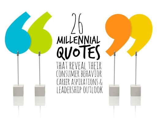 26 Millennial Quotes That Reveal Their Consumer Behavior, Career Aspirations and Leadership Outlook